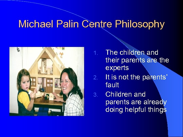 Michael Palin Centre Philosophy 1. 2. 3. The children and their parents are the