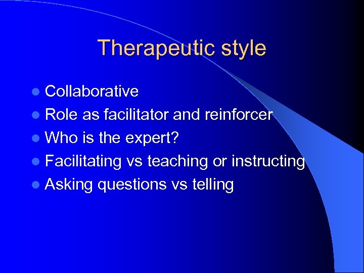 Therapeutic style l Collaborative l Role as facilitator and reinforcer l Who is the