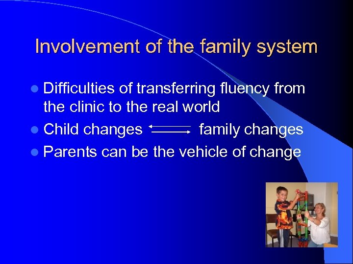 Involvement of the family system l Difficulties of transferring fluency from the clinic to