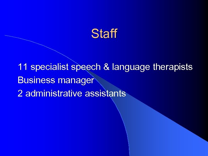 Staff 11 specialist speech & language therapists Business manager 2 administrative assistants