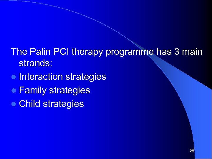 The Palin PCI therapy programme has 3 main strands: l Interaction strategies l Family
