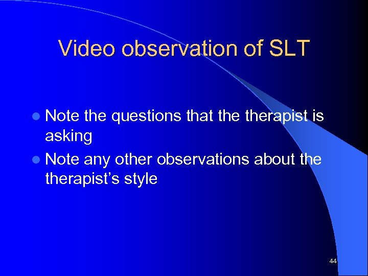 Video observation of SLT l Note the questions that therapist is asking l Note