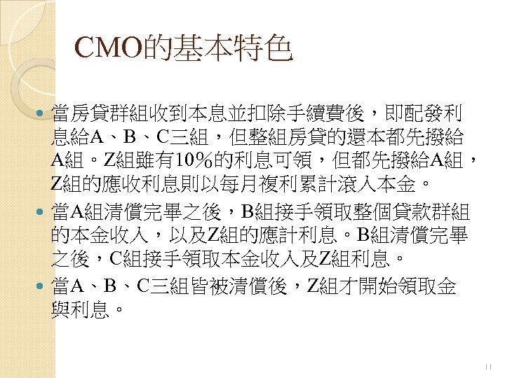 CMO的基本特色 當房貸群組收到本息並扣除手續費後,即配發利 息給A、B、C三組,但整組房貸的還本都先撥給 A組。Z組雖有10%的利息可領,但都先撥給A組, Z組的應收利息則以每月複利累計滾入本金。 當A組清償完畢之後,B組接手領取整個貸款群組 的本金收入,以及Z組的應計利息。B組清償完畢 之後,C組接手領取本金收入及Z組利息。 當A、B、C三組皆被清償後,Z組才開始領取金 與利息。 11