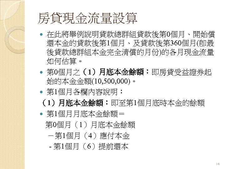 房貸現金流量設算 在此將舉例說明貸款總群組貸款後第 0個月、開始償 還本金的貸款後第 1個月、及貸款後第 360個月(卽最 後貸款總群組本金完全清償的月份)的各月現金流量 如何估算。 第 0個月之(1)月底本金餘額:即房貸受益證券起 始的本金金額(10, 500, 000)。 第