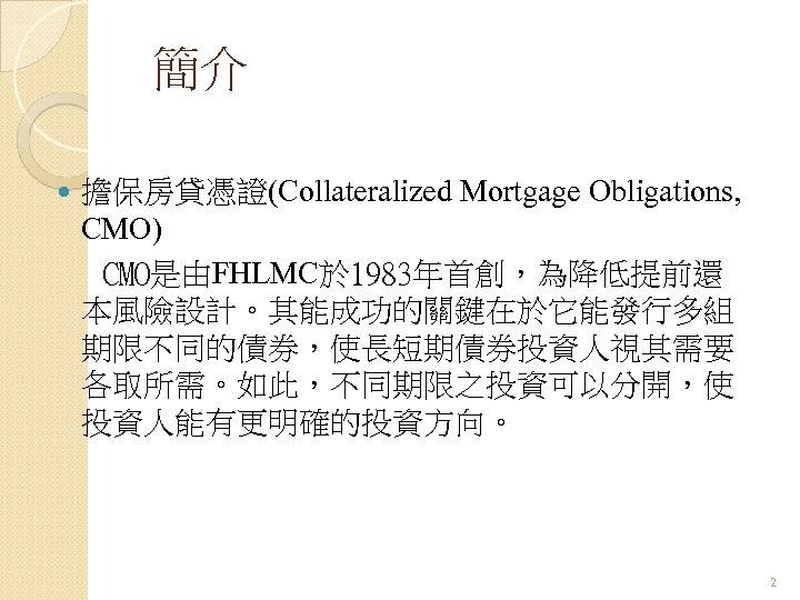 簡介 擔保房貸憑證(Collateralized Mortgage Obligations, CMO) CMO是由FHLMC於 1983年首創,為降低提前還 本風險設計。其能成功的關鍵在於它能發行多組 期限不同的債券,使長短期債券投資人視其需要 各取所需。如此,不同期限之投資可以分開,使 投資人能有更明確的投資方向。 2