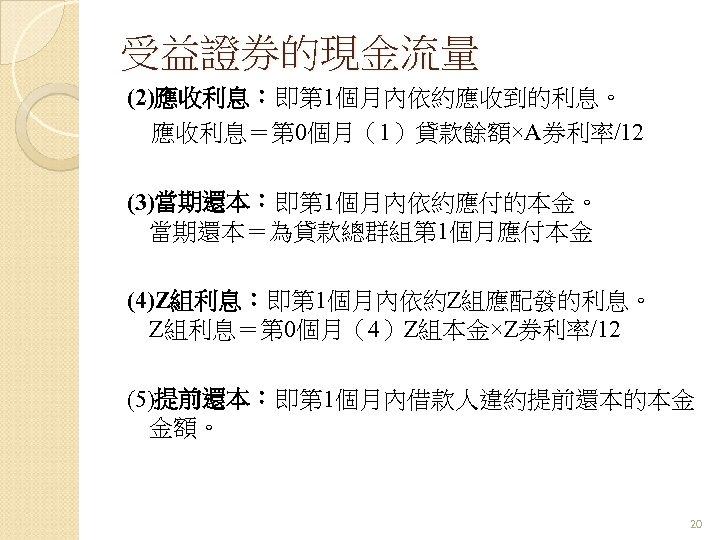 受益證券的現金流量 (2)應收利息:即第 1個月內依約應收到的利息。 應收利息=第 0個月(1)貸款餘額×A券利率/12 (3)當期還本:即第 1個月內依約應付的本金。 當期還本=為貸款總群組第 1個月應付本金 (4)Z組利息:即第 1個月內依約Z組應配發的利息。 Z組利息=第 0個月(4)Z組本金×Z券利率/12 (5)提前還本:即第