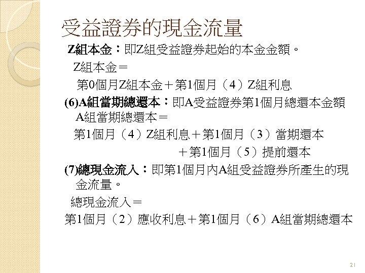 受益證券的現金流量 Z組本金:即Z組受益證券起始的本金金額。 Z組本金= 第 0個月Z組本金+第 1個月(4)Z組利息 (6)A組當期總還本:即A受益證券第 1個月總還本金額 A組當期總還本= 第 1個月(4)Z組利息+第 1個月(3)當期還本 +第 1個月(5)提前還本