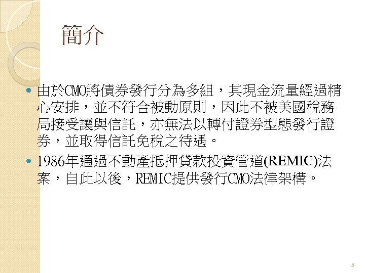 簡介 由於CMO將債券發行分為多組,其現金流量經過精 心安排,並不符合被動原則,因此不被美國稅務 局接受讓與信託,亦無法以轉付證券型態發行證 券,並取得信託免稅之待遇。 1986年通過不動產抵押貸款投資管道(REMIC)法 案,自此以後,REMIC提供發行CMO法律架構。 3