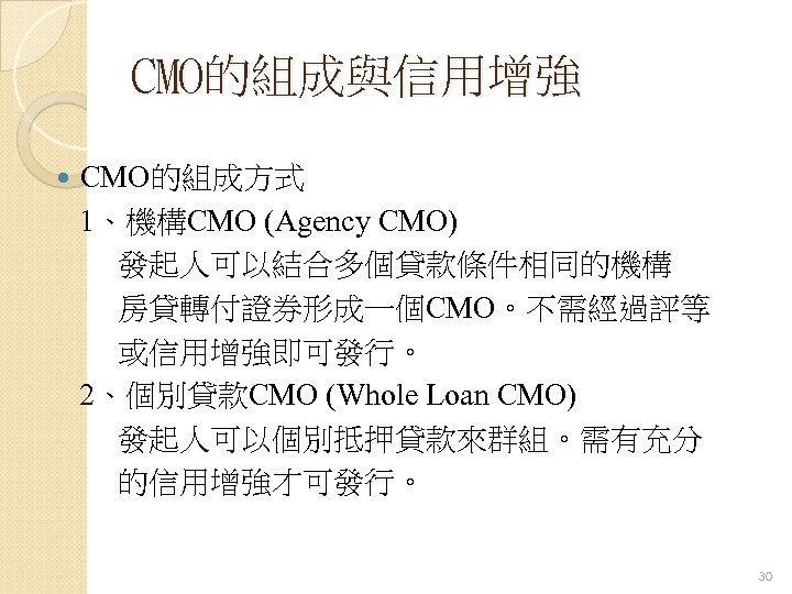 CMO的組成與信用增強 CMO的組成方式 1、機構CMO (Agency CMO) 發起人可以結合多個貸款條件相同的機構 房貸轉付證券形成一個CMO。不需經過評等 或信用增強即可發行。 2、個別貸款CMO (Whole Loan CMO) 發起人可以個別抵押貸款來群組。需有充分 的信用增強才可發行。