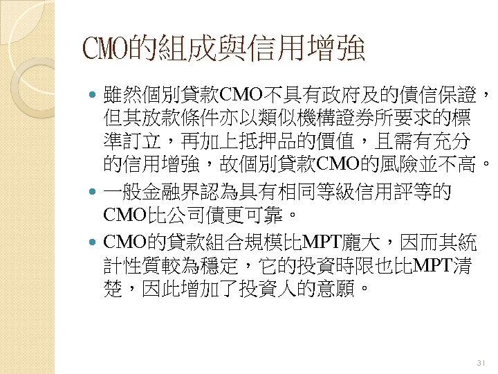 CMO的組成與信用增強 雖然個別貸款CMO不具有政府及的債信保證, 但其放款條件亦以類似機構證券所要求的標 準訂立,再加上抵押品的價值,且需有充分 的信用增強,故個別貸款CMO的風險並不高。 一般金融界認為具有相同等級信用評等的 CMO比公司債更可靠。 CMO的貸款組合規模比MPT龐大,因而其統 計性質較為穩定,它的投資時限也比MPT清 楚,因此增加了投資人的意願。 31