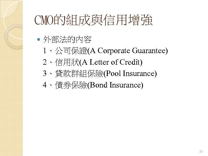 CMO的組成與信用增強 外部法的內容 1、公司保證(A Corporate Guarantee) 2、信用狀(A Letter of Credit) 3、貸款群組保險(Pool Insurance) 4、債券保險(Bond Insurance) 33