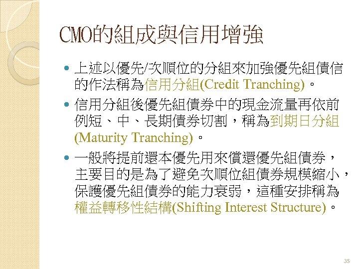 CMO的組成與信用增強 上述以優先/次順位的分組來加強優先組債信 的作法稱為信用分組(Credit Tranching)。 信用分組後優先組債券中的現金流量再依前 例短、中、長期債券切割,稱為到期日分組 (Maturity Tranching)。 一般將提前還本優先用來償還優先組債券, 主要目的是為了避免次順位組債券規模縮小, 保護優先組債券的能力衰弱,這種安排稱為 權益轉移性結構(Shifting Interest Structure)。