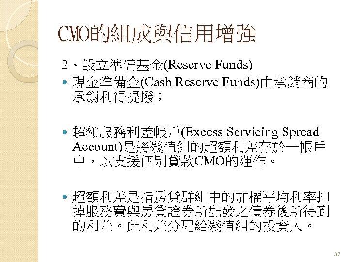 CMO的組成與信用增強 2、設立準備基金(Reserve Funds) 現金準備金(Cash Reserve Funds)由承銷商的 承銷利得提撥; 超額服務利差帳戶(Excess Servicing Spread Account)是將殘值組的超額利差存於一帳戶 中,以支援個別貸款CMO的運作。 超額利差是指房貸群組中的加權平均利率扣 掉服務費與房貸證券所配發之債券後所得到