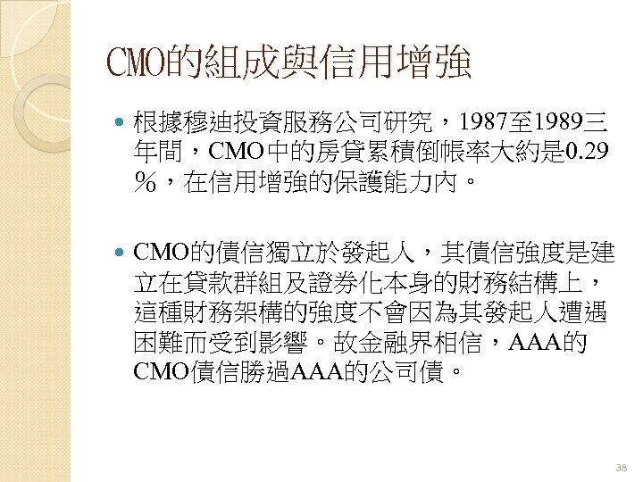CMO的組成與信用增強 根據穆迪投資服務公司研究,1987至 1989三 年間,CMO中的房貸累積倒帳率大約是 0. 29 %,在信用增強的保護能力內。 CMO的債信獨立於發起人,其債信強度是建 立在貸款群組及證券化本身的財務結構上, 這種財務架構的強度不會因為其發起人遭遇 困難而受到影響。故金融界相信,AAA的 CMO債信勝過AAA的公司債。 38