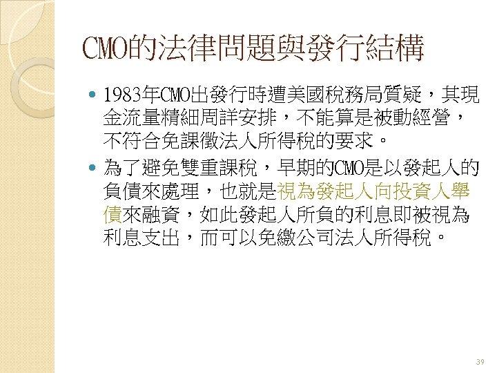 CMO的法律問題與發行結構 1983年CMO出發行時遭美國稅務局質疑,其現 金流量精細周詳安排,不能算是被動經營, 不符合免課徵法人所得稅的要求。 為了避免雙重課稅,早期的CMO是以發起人的 負債來處理,也就是視為發起人向投資人舉 債來融資,如此發起人所負的利息即被視為 利息支出,而可以免繳公司法人所得稅。 39
