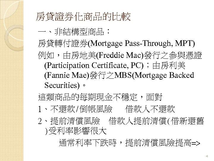 房貸證券化商品的比較 一、非結構型商品: 房貸轉付證券(Mortgage Pass-Through, MPT) 例如,由房地美(Freddie Mac)發行之參與憑證 (Participation Certificate, PC);由房利美 (Fannie Mae)發行之MBS(Mortgage Backed Securities)。