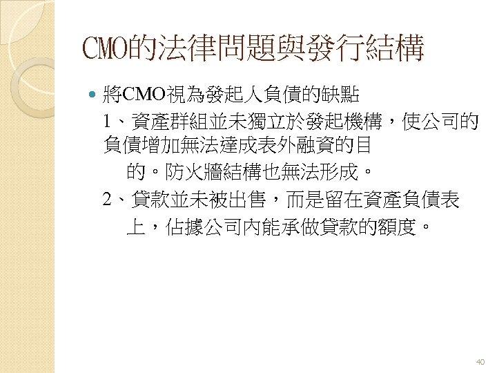 CMO的法律問題與發行結構 將CMO視為發起人負債的缺點 1、資產群組並未獨立於發起機構,使公司的 負債增加無法達成表外融資的目 的。防火牆結構也無法形成。 2、貸款並未被出售,而是留在資產負債表 上,佔據公司內能承做貸款的額度。 40