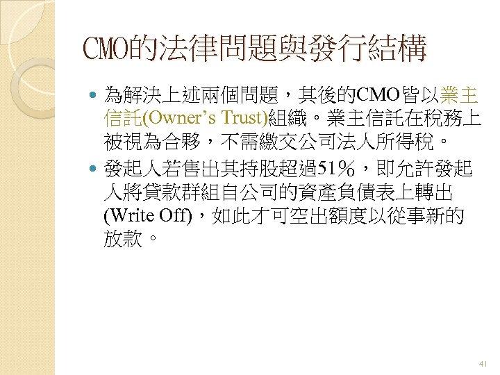 CMO的法律問題與發行結構 為解決上述兩個問題,其後的CMO皆以業主 信託(Owner's Trust)組織。業主信託在稅務上 被視為合夥,不需繳交公司法人所得稅。 發起人若售出其持股超過51%,即允許發起 人將貸款群組自公司的資產負債表上轉出 (Write Off),如此才可空出額度以從事新的 放款。 41