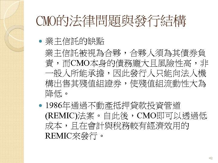 CMO的法律問題與發行結構 業主信託的缺點 業主信託被視為合夥,合夥人須為其債券負 責,而CMO本身的債務龐大且風險性高,非 一般人所能承擔,因此發行人只能向法人機 構出售其殘值組證券,使殘值組流動性大為 降低。 1986年通過不動產抵押貸款投資管道 (REMIC)法案。自此後,CMO即可以透過低 成本,且在會計與稅務較有經濟效用的 REMIC來發行。 42