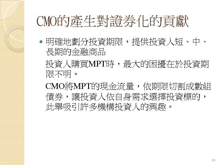 CMO的產生對證券化的貢獻 明確地劃分投資期限,提供投資人短、中、 長期的金融商品 投資人購買MPT時,最大的困擾在於投資期 限不明。 CMO將MPT的現金流量,依期限切割成數組 債券,讓投資人依自身需求選擇投資標的, 此舉吸引許多機構投資人的興趣。 43
