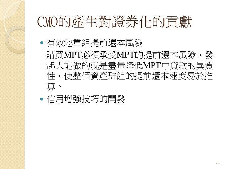 CMO的產生對證券化的貢獻 有效地重組提前還本風險 購買MPT必須承受MPT的提前還本風險,發 起人能做的就是盡量降低MPT中貸款的異質 性,使整個資產群組的提前還本速度易於推 算。 信用增強技巧的開發 44