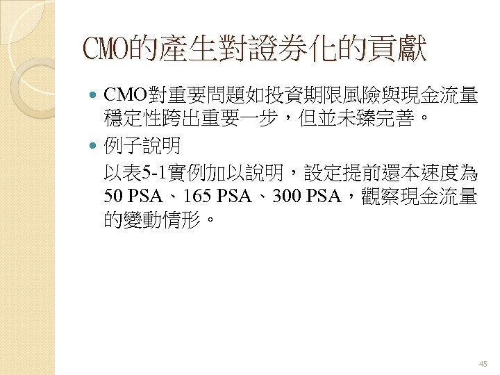CMO的產生對證券化的貢獻 CMO對重要問題如投資期限風險與現金流量 穩定性跨出重要一步,但並未臻完善。 例子說明 以表 5 -1實例加以說明,設定提前還本速度為 50 PSA、165 PSA、300 PSA,觀察現金流量 的變動情形。 45