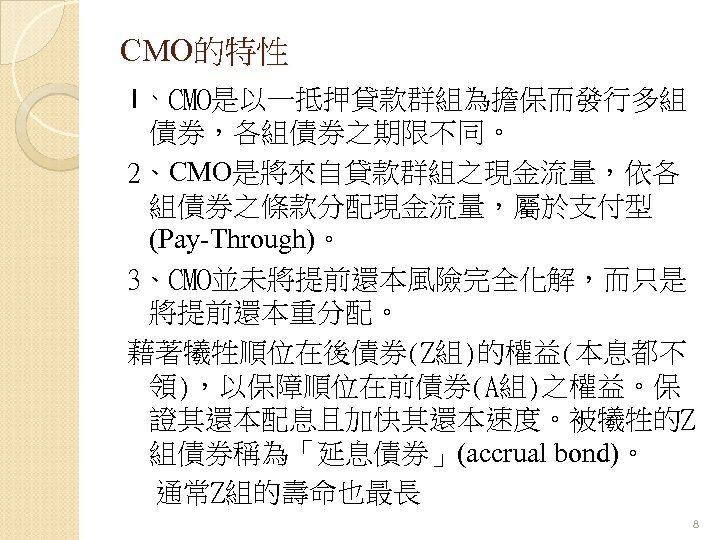CMO的特性 1、CMO是以一抵押貸款群組為擔保而發行多組 債券,各組債券之期限不同。 2、CMO是將來自貸款群組之現金流量,依各 組債券之條款分配現金流量,屬於支付型 (Pay-Through)。 3、CMO並未將提前還本風險完全化解,而只是 將提前還本重分配。 藉著犧牲順位在後債券(Z組)的權益(本息都不 領),以保障順位在前債券(A組)之權益。保 證其還本配息且加快其還本速度。被犧牲的Z 組債券稱為「延息債券」(accrual bond)。 通常Z組的壽命也最長