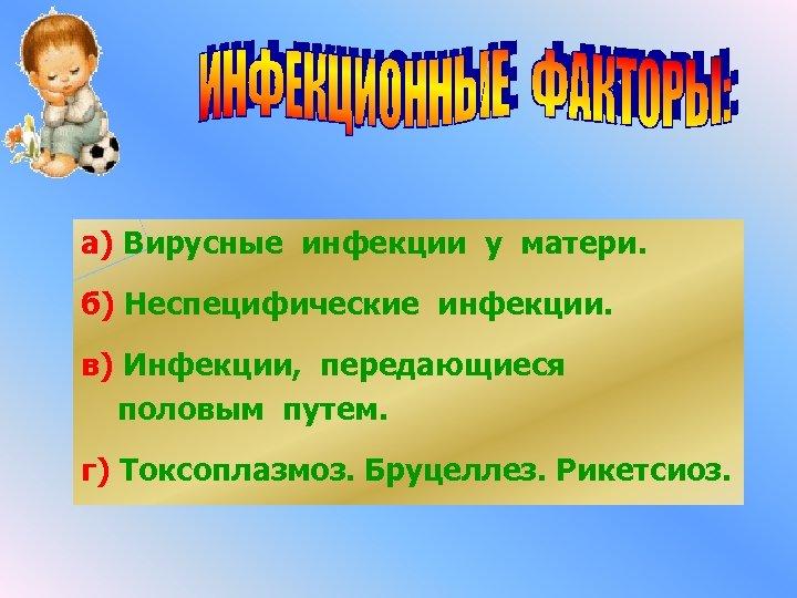 а) Вирусные инфекции у матери. б) Неспецифические инфекции. в) Инфекции, передающиеся половым путем. г)