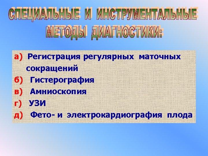 а) Регистрация регулярных маточных сокращений б) Гистерография в) Амниоскопия г) УЗИ д) Фето- и