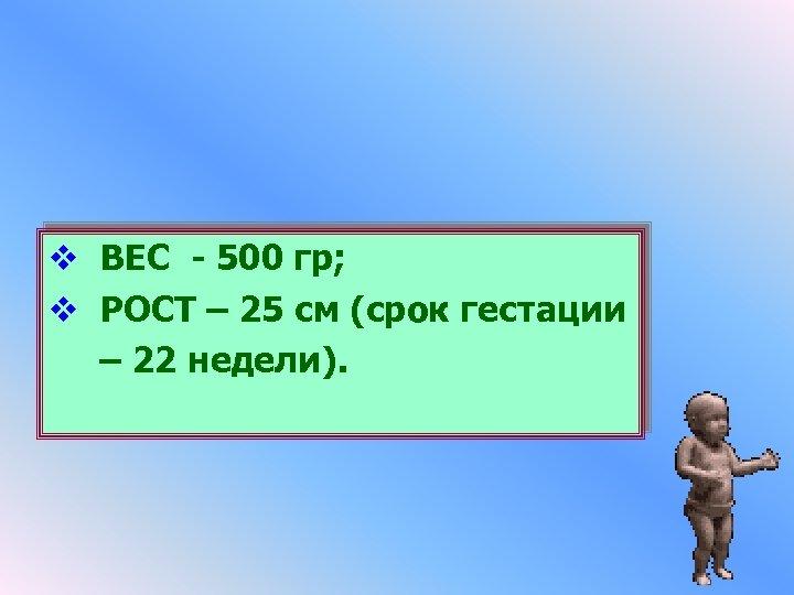 v ВЕС - 500 гр; v РОСТ – 25 см (срок гестации – 22