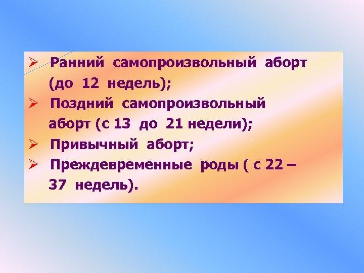 Ø Ранний самопроизвольный аборт (до 12 недель); Ø Поздний самопроизвольный аборт (с 13 до