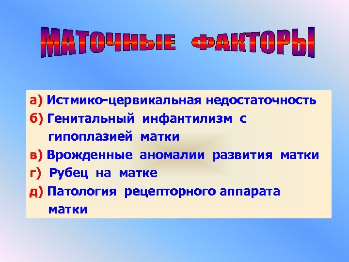 а) Истмико-цервикальная недостаточность б) Генитальный инфантилизм с гипоплазией матки в) Врожденные аномалии развития матки