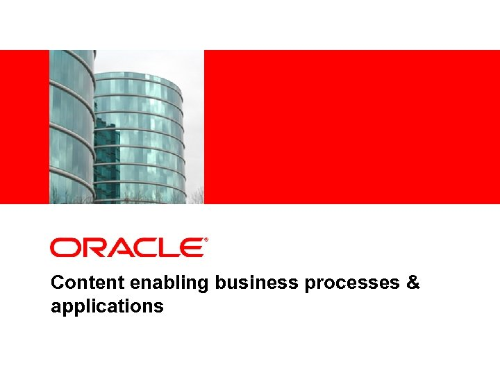 <Insert Picture Here> Content enabling business processes & applications