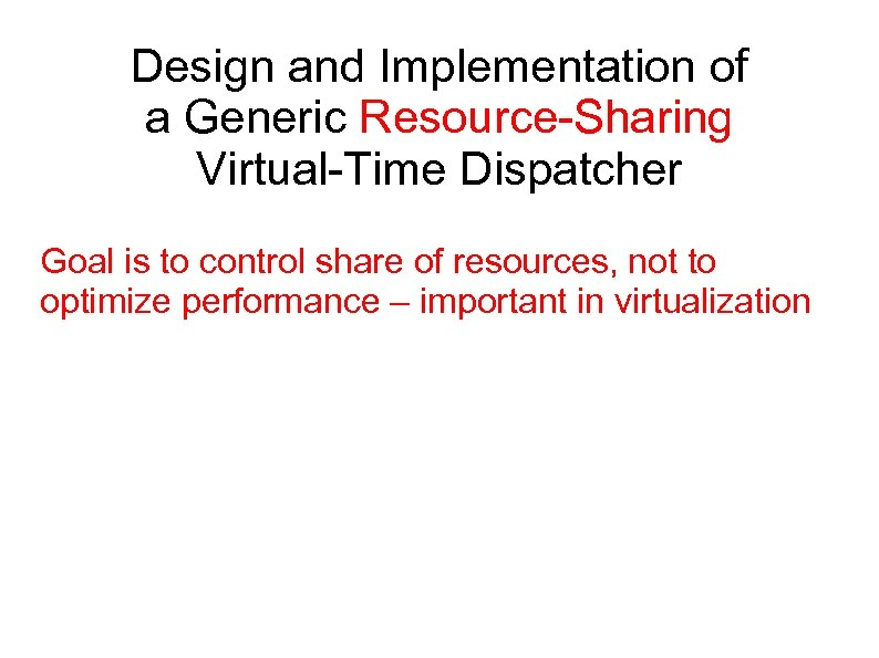 Design and Implementation of a Generic Resource-Sharing Virtual-Time Dispatcher Goal is to control share