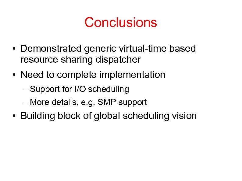 Conclusions • Demonstrated generic virtual-time based resource sharing dispatcher • Need to complete implementation