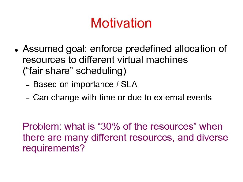 "Motivation Assumed goal: enforce predefined allocation of resources to different virtual machines (""fair share"""