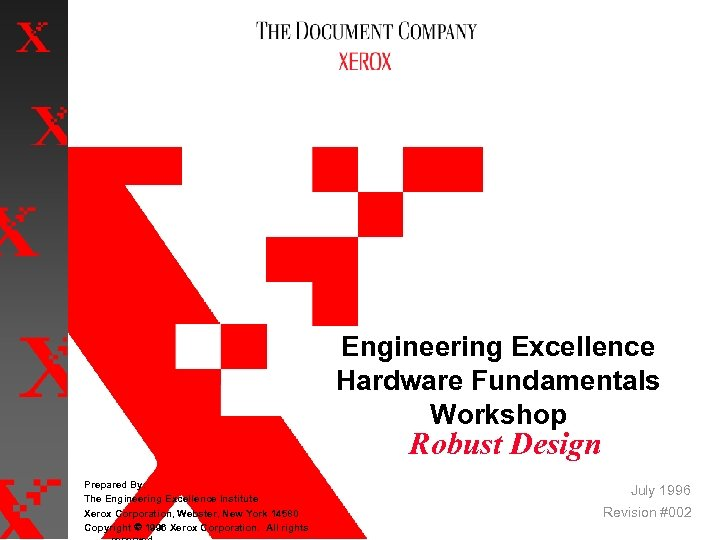 Engineering Excellence Hardware Fundamentals Workshop Robust Design Prepared By: The Engineering Excellence Institute Xerox