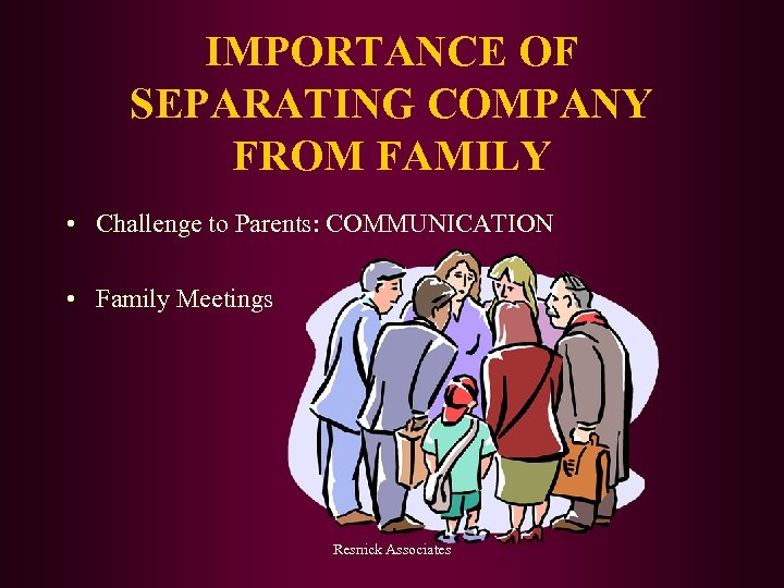 IMPORTANCE OF SEPARATING COMPANY FROM FAMILY • Challenge to Parents: COMMUNICATION • Family Meetings