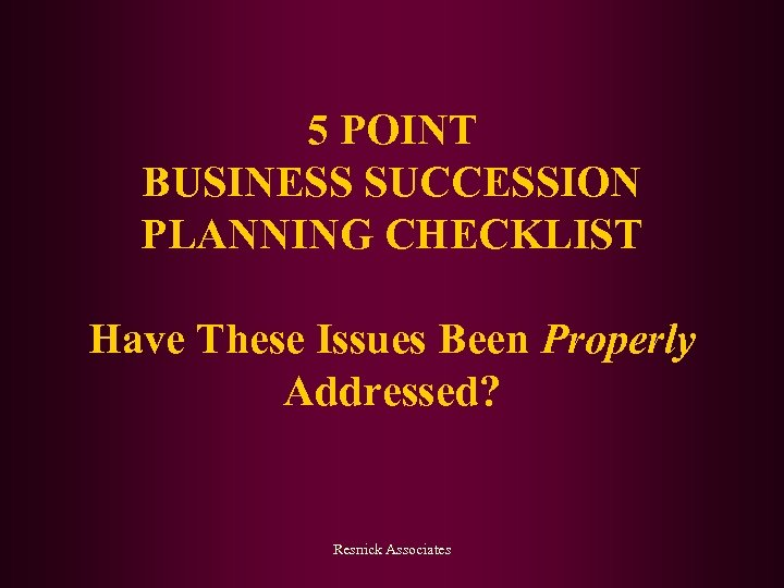 5 POINT BUSINESS SUCCESSION PLANNING CHECKLIST Have These Issues Been Properly Addressed? Resnick Associates