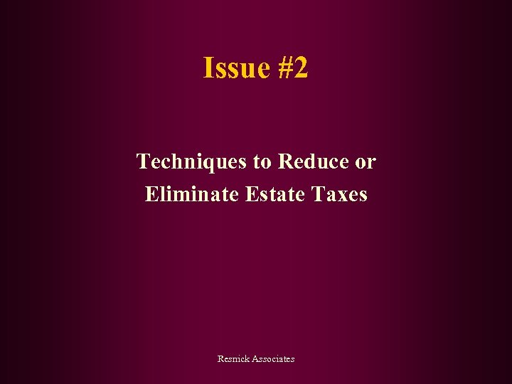 Issue #2 Techniques to Reduce or Eliminate Estate Taxes Resnick Associates