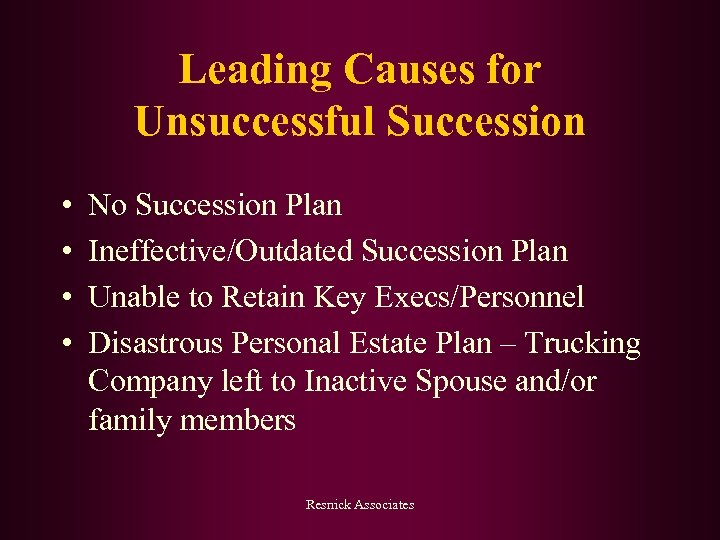Leading Causes for Unsuccessful Succession • • No Succession Plan Ineffective/Outdated Succession Plan Unable