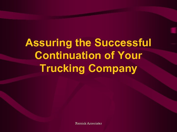 Assuring the Successful Continuation of Your Trucking Company Resnick Associates