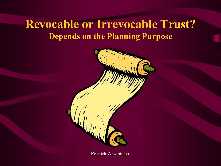 Revocable or Irrevocable Trust? Depends on the Planning Purpose Resnick Associates