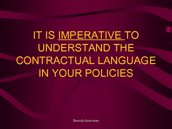 IT IS IMPERATIVE TO UNDERSTAND THE CONTRACTUAL LANGUAGE IN YOUR POLICIES Resnick Associates