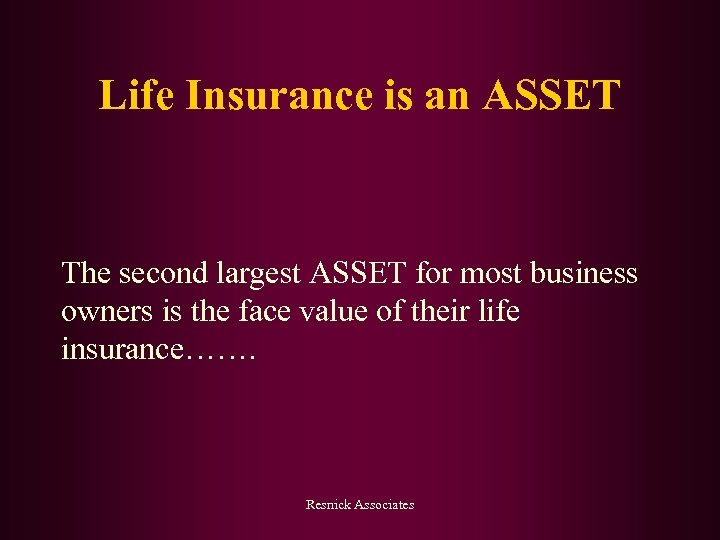 Life Insurance is an ASSET The second largest ASSET for most business owners is