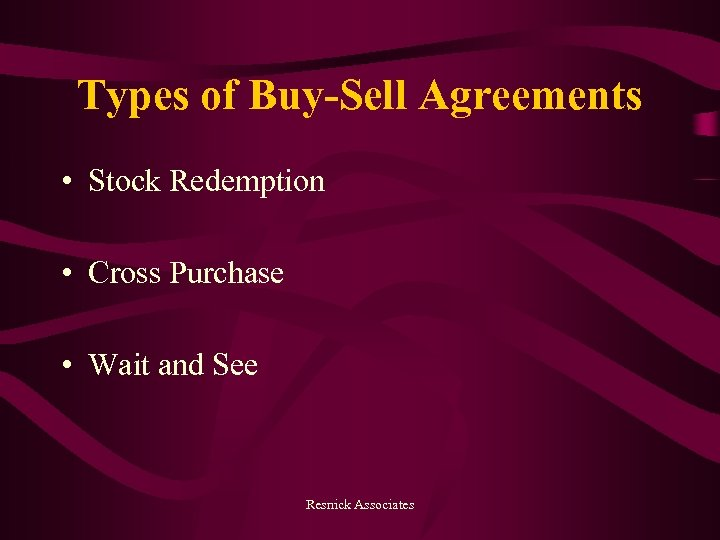 Types of Buy-Sell Agreements • Stock Redemption • Cross Purchase • Wait and See