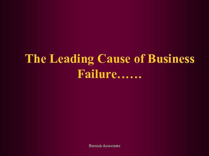 The Leading Cause of Business Failure…… Resnick Associates