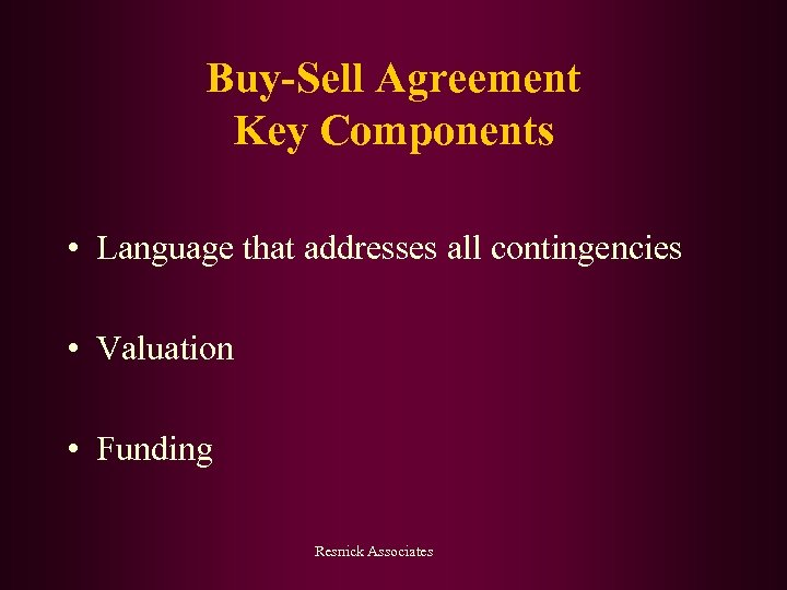 Buy-Sell Agreement Key Components • Language that addresses all contingencies • Valuation • Funding