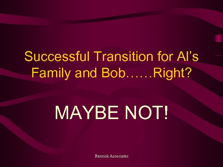 Successful Transition for Al's Family and Bob……Right? MAYBE NOT! Resnick Associates