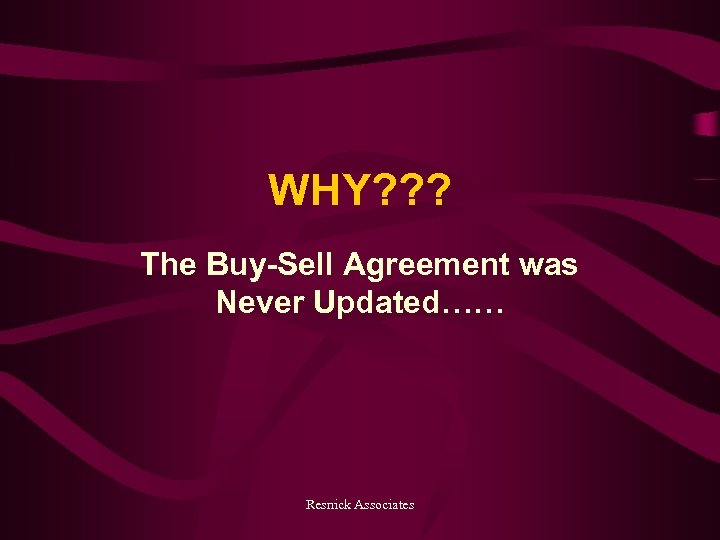 WHY? ? ? The Buy-Sell Agreement was Never Updated…… Resnick Associates